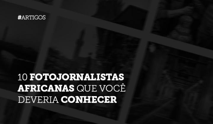10 fotojornalistas africanas que você deveria conhecer
